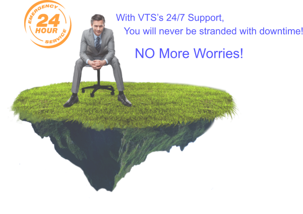 With VTS's 24/7 Support,    You will never be stranded with downtime!          NO More Worries!