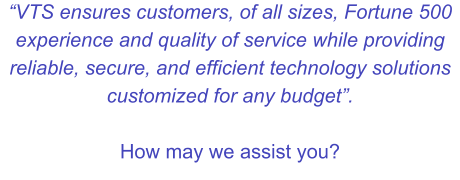 """VTS ensures customers, of all sizes, Fortune 500 experience and quality of service while providing reliable, secure, and efficient technology solutions customized for any budget"".  How may we assist you?"